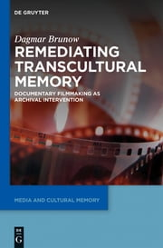 Remediating Transcultural Memory - Documentary Filmmaking as Archival Intervention ebook by Dagmar Brunow