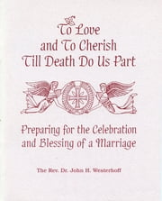 To Love and To Cherish Until Death Do Us Part - Preparing for the Celebration and Blessing of a Marriage ebook by John H. Westerhoff III