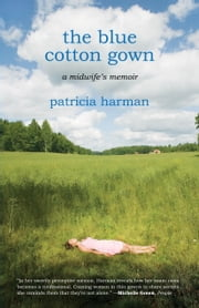 The Blue Cotton Gown - A Midwife's Memoir ebook by Patricia Harman