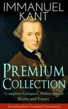 IMMANUEL KANT Premium Collection: Complete Critiques, Philosophical Works and Essays (Including Kant's Inaugural Dissertation) - Biography, The Critique of Pure Reason, The Critique of Practical Reason, The Critique of Judgment, Philosophy of Law, The Metaphysical Elements of Ethics, Perpetual Peace and more ebook by Immanuel Kant, J. M. D. Meiklejohn, T. K. Abbott,...