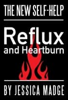 Reflux and Heartburn, the New Self-help ebook by Jessica Madge