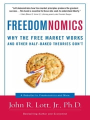 Freedomnomics - Why the Free Market Works and Other Half-baked Theories Don't ebook by John R. Lott Jr.