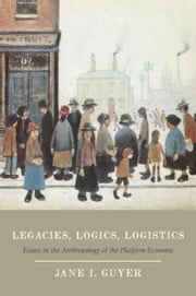 Legacies, Logics, Logistics - Essays in the Anthropology of the Platform Economy ebook by Jane I. Guyer