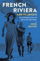 French Riviera and Its Artists - Art, Literature, Love, and Life on the Côte d'Azur ebook by John Baxter