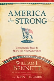 America the Strong - Conservative Ideas to Spark the Next Generation ebook by William J. Bennett,John T. E. Cribb
