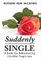 Suddenly Single: A Guide for Rediscovering Life After Tragic Loss ebook by Ruthann Reim McCaffree