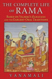 The Complete Life of Rama - Based on Valmiki's Ramayana and the Earliest Oral Traditions ebook by Vanamali