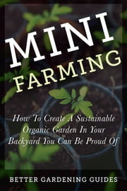 Mini Farming - How to Create a Sustainable Organic Garden in Your Backyard You Can Be Proud Of ebook by Better Gardening Guides