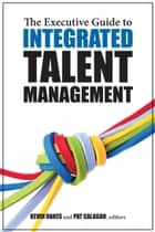 The Executive Guide to Integrated Talent Management ebook by Pat Galagan, Kevin Oakes