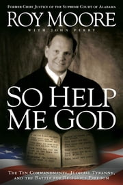 So Help Me God - The Ten Commandments, Judicial Tyranny, and the Battle for Religious Freedom ebook by Judge Roy Moore