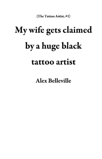 My wife gets claimed by a huge black tattoo artist - The Tattoo Artist, #1 ebook by Alex Belleville