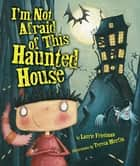 I'm Not Afraid of This Haunted House ebook by Teresa Murfin, Laurie Friedman