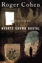 Hearts Grown Brutal - Sagas of Sarajevo ebook by Roger Cohen
