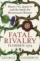 Fatal Rivalry, Flodden 1513 - Henry VIII, James IV and the battle for Renaissance Britain ebook by George Goodwin