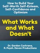 How to Build Your Self-Worth, Self-Esteem, Confidence and Optimism: What Works and What Doesn't ebook by Dr. Gordon Cochrane