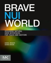 Brave NUI World - Designing Natural User Interfaces for Touch and Gesture ebook by Daniel Wigdor,Dennis Wixon
