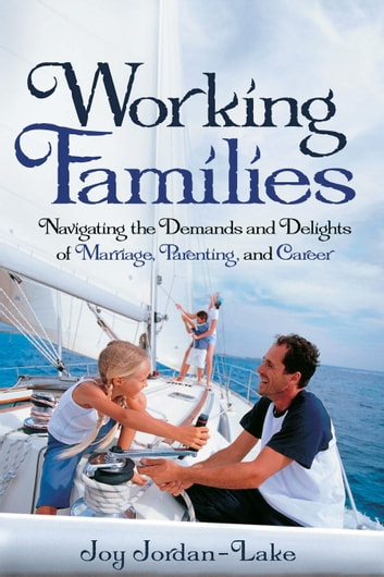 Working Families - Navigating the Demands and Delights of Marriage, Parenting, and Career ebook by Joy Jordan-Lake