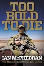 Too Bold to Die - The Making of Australian War Heroes ebook by Ian McPhedran