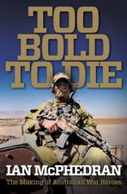Too Bold to Die: The Making of Australian War Heroes ebook by Ian McPhedran