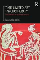 Time-Limited Art Psychotherapy - Developments in Theory and Practice ebook by Rose Hughes