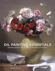 Oil Painting Essentials - Mastering Portraits, Figures, Still Life, Landscapes, and Interiors ebook by Gregg Kreutz
