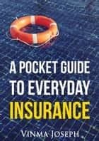 A Pocket Guide to Everyday Insurance ebook by Vinma Joseph
