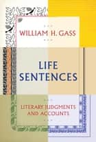 Life Sentences - Literary Judgments and Accounts ebook by William H. Gass
