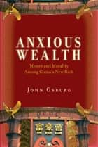 Anxious Wealth - Money and Morality Among China's New Rich eBook by John Osburg