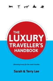 The Luxury Traveller's Handbook - Liberating Luxury for the Smart Traveller ebook by Sarah Lee,Terry Lee