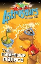 Astrosaurs 4: The Mind-Swap Menace ebook by Steve Cole
