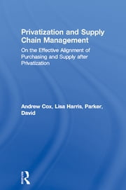 Privatization and Supply Chain Management - On the Effective Alignment of Purchasing and Supply after Privatization ebook by Andrew Cox,Lisa Harris,David Parker