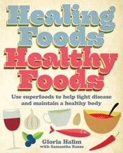 Healing Foods, Healthy Foods - Use superfoods to help fight disease and maintain a healthy body ebook by Gloria Halim