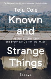 Known and Strange Things - Essays ebook by Teju Cole