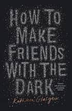How to Make Friends with the Dark eBook by Kathleen Glasgow