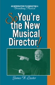 So, You're the New Musical Director! - An Introduction to Conducting a Broadway Musical ebook by James Laster