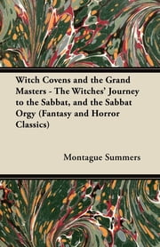 Witch Covens and the Grand Masters - The Witches' Journey to the Sabbat, and the Sabbat Orgy (Fantasy and Horror Classics) ebook by Montague Summers