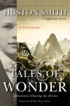 Tales of Wonder - Adventures Chasing the Divine, an Autobiography ebook by Huston Smith