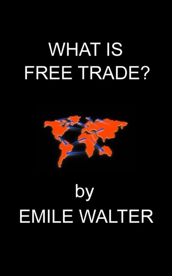 What Is Free Trade ebook by Emile Walter