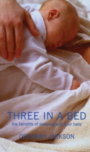 Three in a Bed: The Benefits of Sleeping with Your Baby - The Benefits of Sleeping with Your Baby ebook by Deborah Jackson