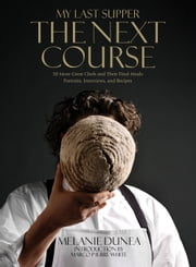 My Last Supper: The Next Course - 50 More Great Chefs and Their Final Meals Portraits, Interviews, and Recipes ebook by Melanie Dunea