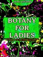 Botany for Ladies - A Popular Introduction to the Natural System of Plants, According to the Classification of De Candolle (Illustrations) ebook by Jane Loudon