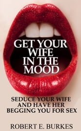 Get Your Wife in The Mood - Seduce Your Wife and Have Her Begging You For Sex ebook by Robert E. Burkes