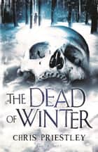 The Dead of Winter ebook by Chris Priestley