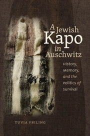 A Jewish Kapo in Auschwitz - History, Memory, and the Politics of Survival ebook by Tuvia Friling,Haim Watzman