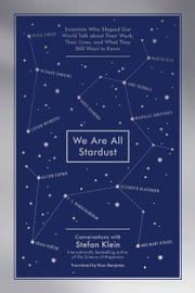 We Are All Stardust - Scientists Who Shaped Our World Talk about Their Work, Their Lives, and What They Still Want to Know ebook by Stefan Klein, Ross Benjamin
