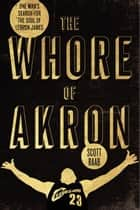 The Whore of Akron - One Man's Search for the Soul of LeBron James eBook by Scott Raab