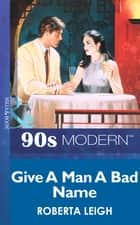Give A Man A Bad Name (Mills & Boon Vintage 90s Modern) ebook by Roberta Leigh