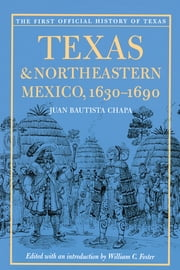 Texas and Northeastern Mexico, 1630-1690 ebook by Juan Bautista Chapa,William C.  Foster,Ned F.  Brierley