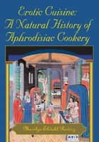 Erotic Cuisine: A Natural History of Aphrodisiac Cookery ebook by Marilyn Ekdahl Ravicz