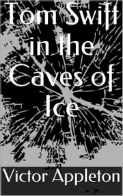 Tom Swift in the Caves of Ice ebook by Victor Appleton